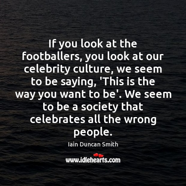 If you look at the footballers, you look at our celebrity culture, Image