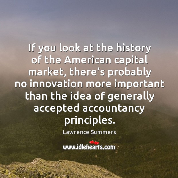If you look at the history of the american capital market, there's probably no innovation Lawrence Summers Picture Quote