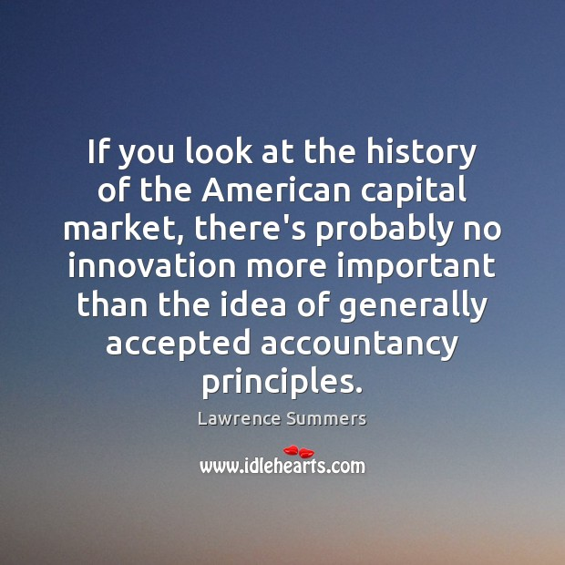 If you look at the history of the American capital market, there's Lawrence Summers Picture Quote
