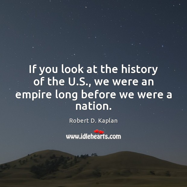 If you look at the history of the U.S., we were an empire long before we were a nation. Image