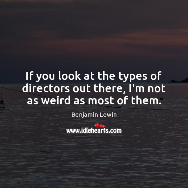 Image, If you look at the types of directors out there, I'm not as weird as most of them.