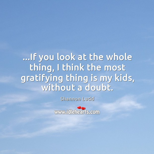 …if you look at the whole thing, I think the most gratifying thing is my kids, without a doubt. Image