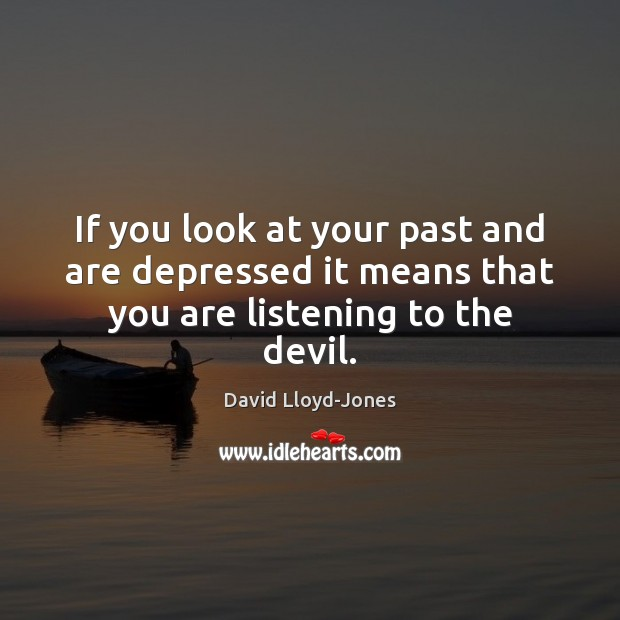If you look at your past and are depressed it means that you are listening to the devil. David Lloyd-Jones Picture Quote