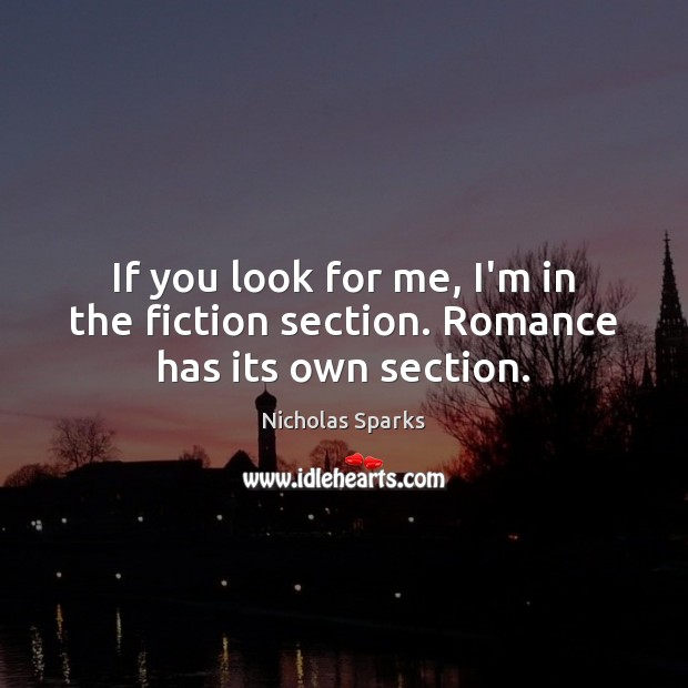 If you look for me, I'm in the fiction section. Romance has its own section. Nicholas Sparks Picture Quote