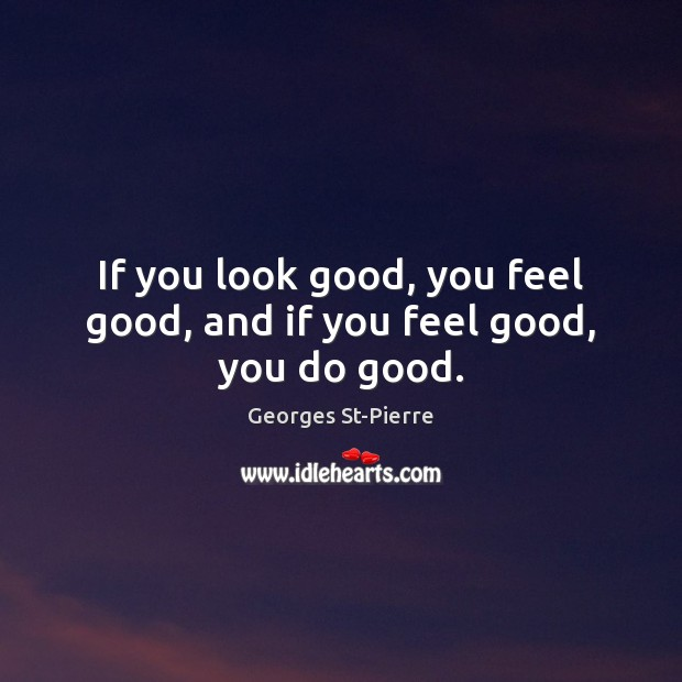 If you look good, you feel good, and if you feel good, you do good. Good Quotes Image