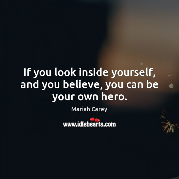 If you look inside yourself, and you believe, you can be your own hero. Mariah Carey Picture Quote