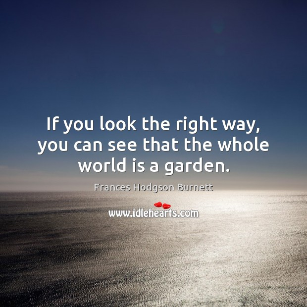 If you look the right way, you can see that the whole world is a garden. Frances Hodgson Burnett Picture Quote