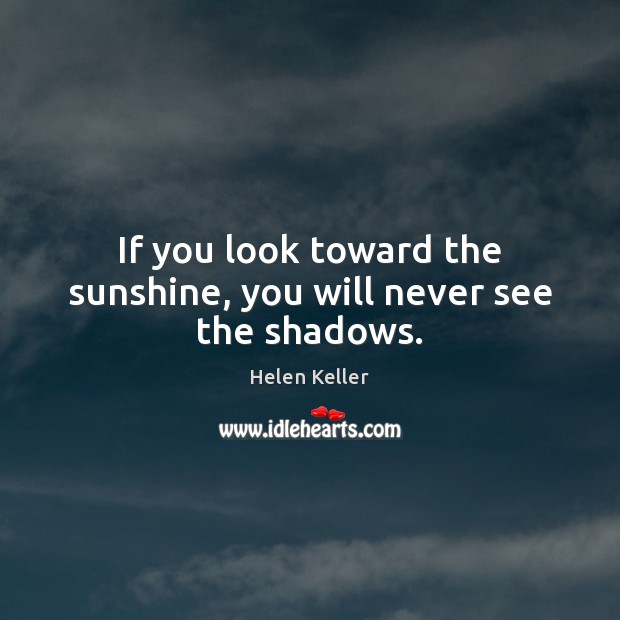 If you look toward the sunshine, you will never see the shadows. Image
