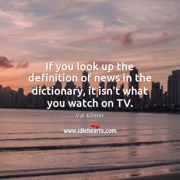 If you look up the definition of news in the dictionary, it isn't what you watch on TV. Image