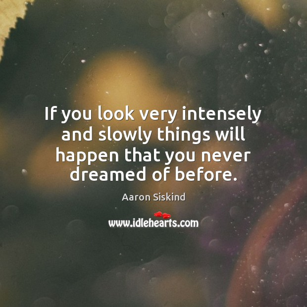 Image, If you look very intensely and slowly things will happen that you never dreamed of before.
