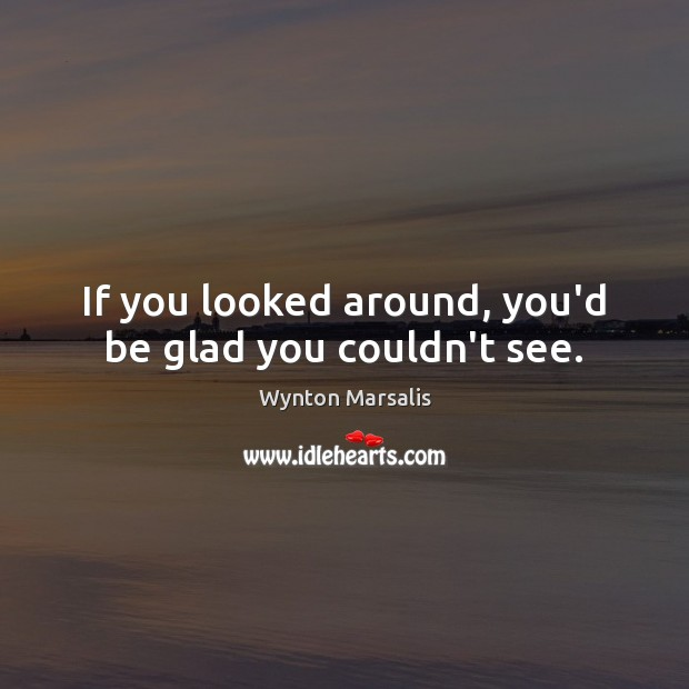 If you looked around, you'd be glad you couldn't see. Wynton Marsalis Picture Quote