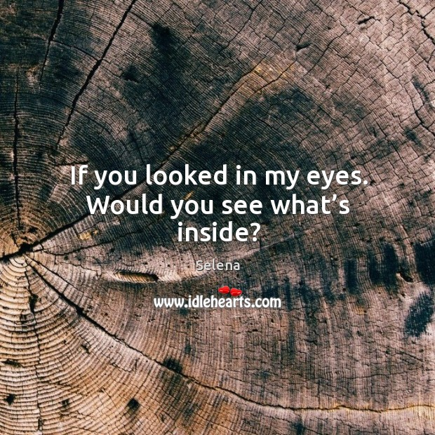 If you looked in my eyes. Would you see what's inside? Image