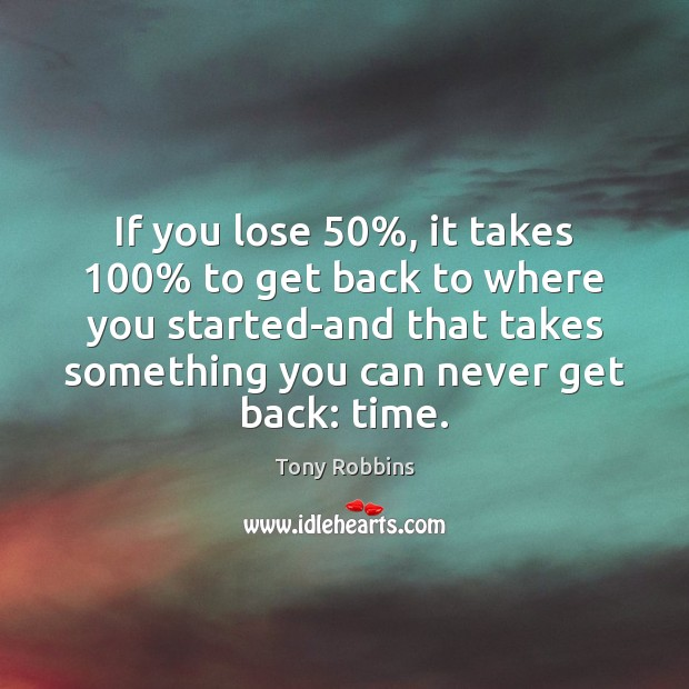Image, If you lose 50%, it takes 100% to get back to where you started-and