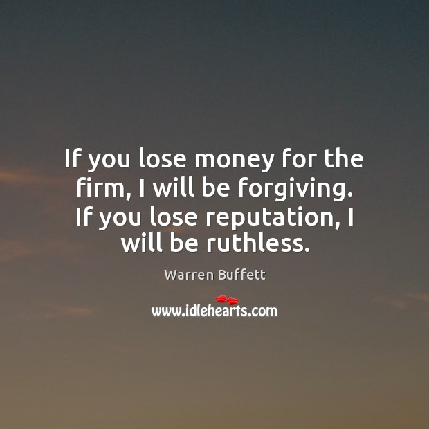 If you lose money for the firm, I will be forgiving. If Warren Buffett Picture Quote