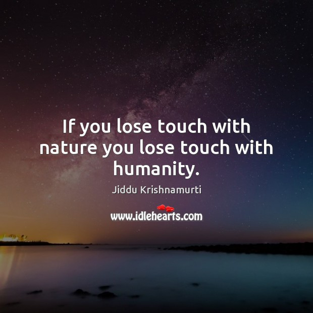 If you lose touch with nature you lose touch with humanity. Image