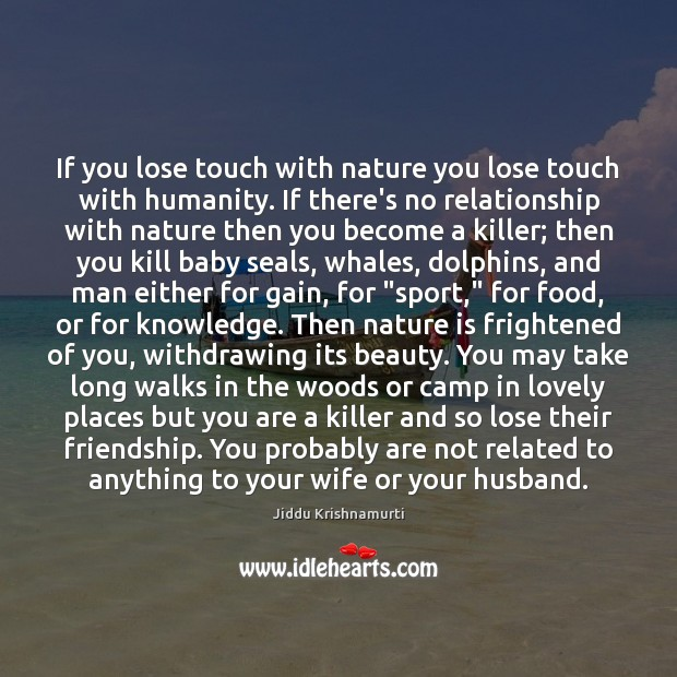 If you lose touch with nature you lose touch with humanity. If Image