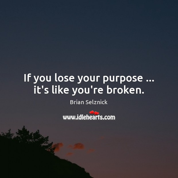 If you lose your purpose … it's like you're broken. Image
