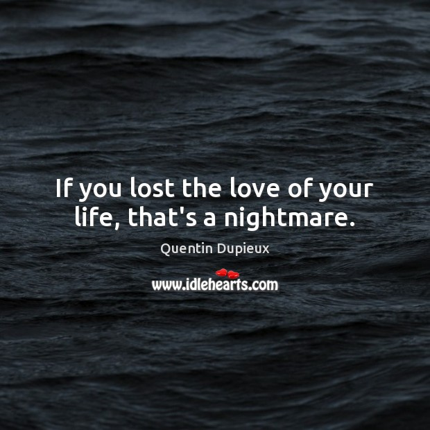 If you lost the love of your life, that's a nightmare. Quentin Dupieux Picture Quote