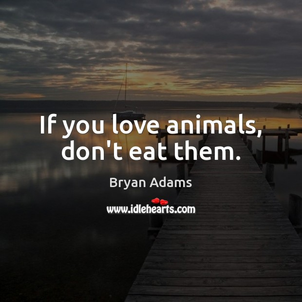 Image, If you love animals, don't eat them.