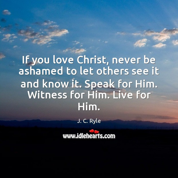 If you love Christ, never be ashamed to let others see it Image