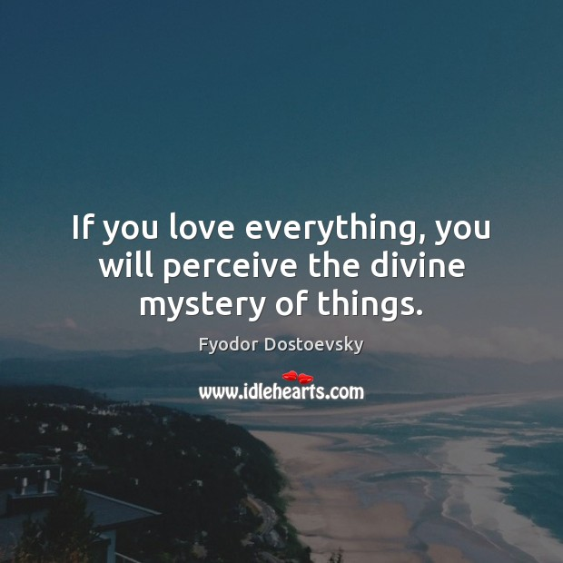 If you love everything, you will perceive the divine mystery of things. Fyodor Dostoevsky Picture Quote