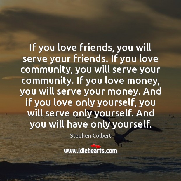 If you love friends, you will serve your friends. If you love Stephen Colbert Picture Quote