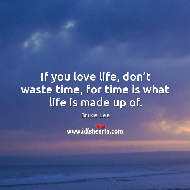 If you love life, don't waste time, for time is what life is made up of. Image