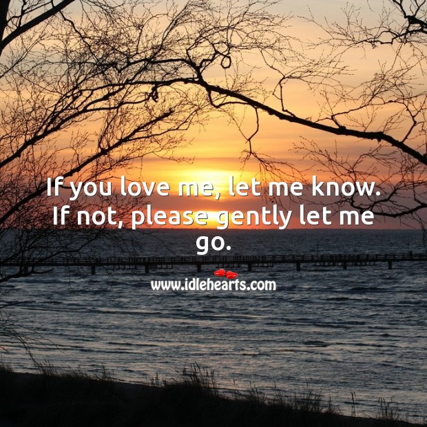 If you love me, let me know. If not, please gently let me go. Love Me Quotes Image