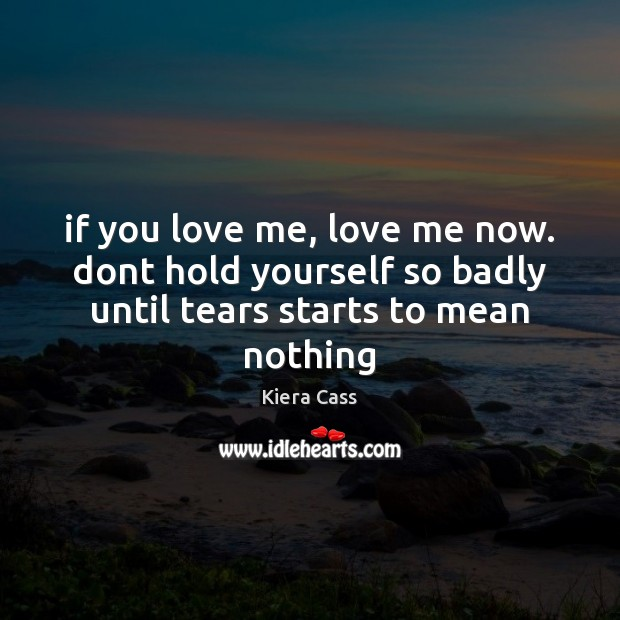 If you love me, love me now. dont hold yourself so badly Image