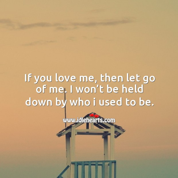 If you love me, then let go of me. I won't be held down by who I used to be. Image