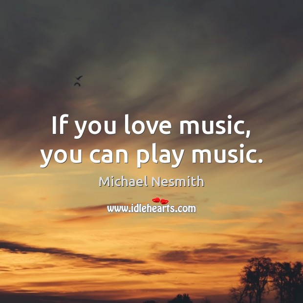 If you love music, you can play music. Michael Nesmith Picture Quote