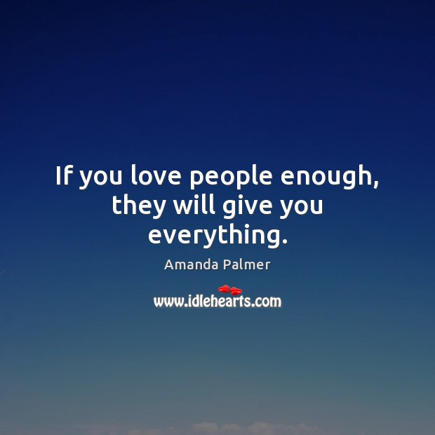 If you love people enough, they will give you everything. Image