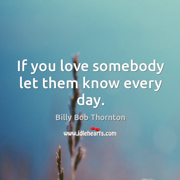 If you love somebody let them know every day. Image