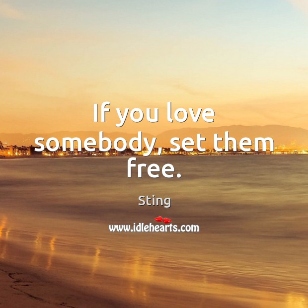 Image, If you love somebody, set them free.