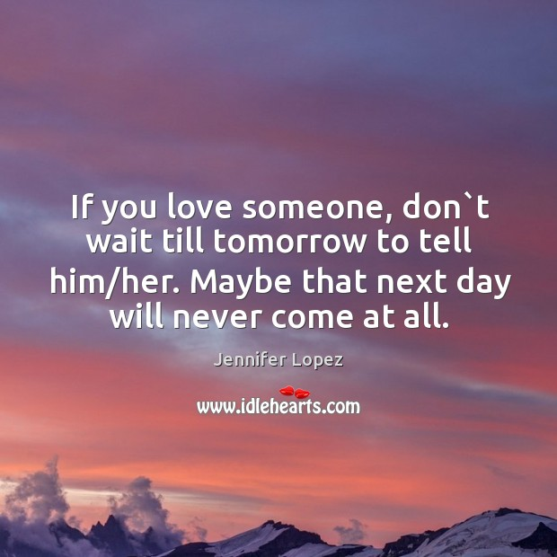 If you love someone, don`t wait till tomorrow to tell him/her. Maybe that next day will never come at all. Image