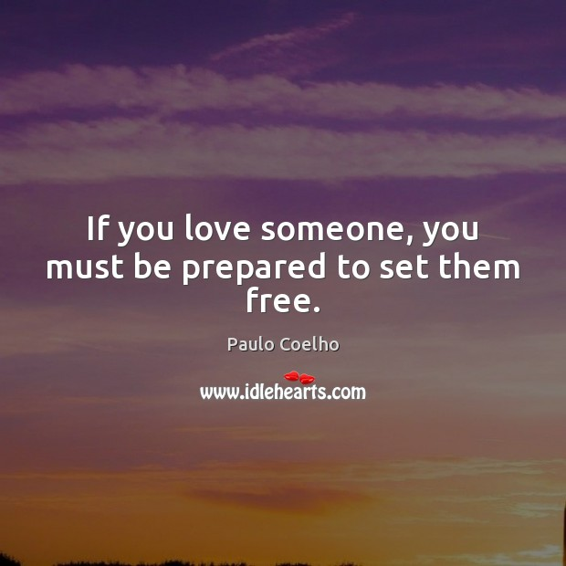 If you love someone, you must be prepared to set them free. Paulo Coelho Picture Quote