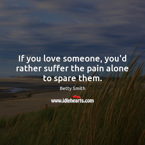 If you love someone, you'd rather suffer the pain alone to spare them. Image