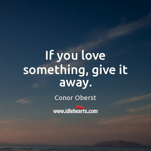 If you love something, give it away. Conor Oberst Picture Quote