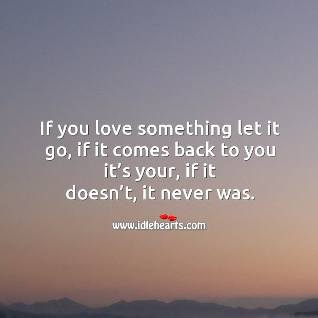 If you love something let it go, if it comes back to you it's your, if it doesn't, it never was. Image