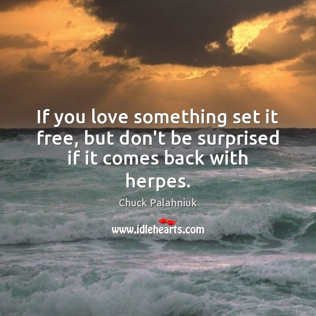 Image, If you love something set it free, but don't be surprised if it comes back with herpes.