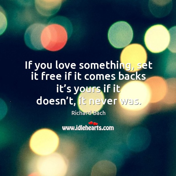 If you love something, set it free if it comes backs it's yours if it doesn't, it never was. Image