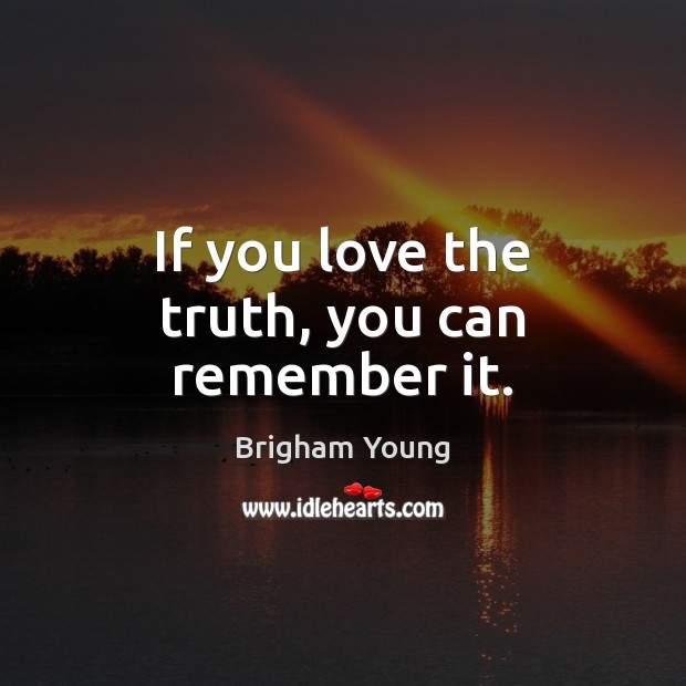 If you love the truth, you can remember it. Brigham Young Picture Quote
