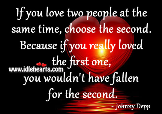 If You Love Two People At The Same Time, Choose The Second.