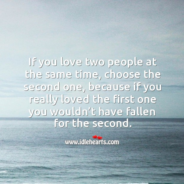 If you love two people at the same time, choose the second one, because if you really Image