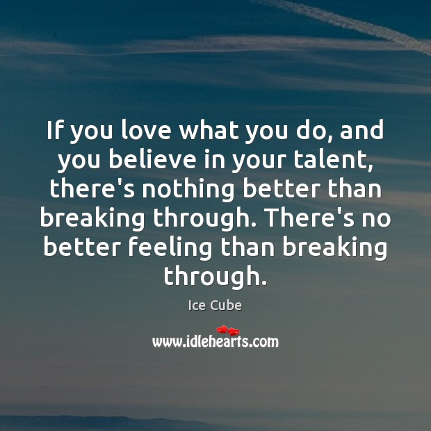 If you love what you do, and you believe in your talent, Ice Cube Picture Quote