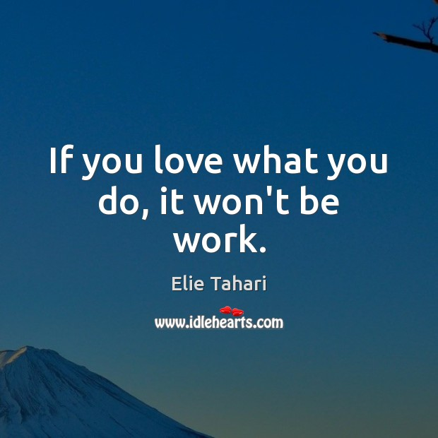 If you love what you do, it won't be work. Image