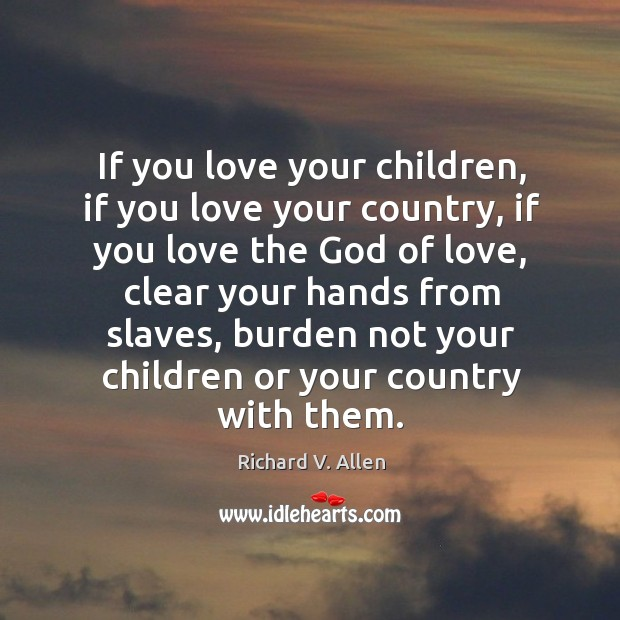 If you love your children, if you love your country, if you love the God of love, clear your hands from slaves Richard V. Allen Picture Quote