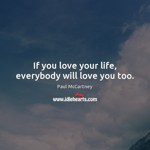 If you love your life, everybody will love you too. Image