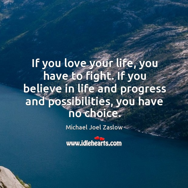 If you love your life, you have to fight. If you believe in life and progress and possibilities, you have no choice. Michael Joel Zaslow Picture Quote