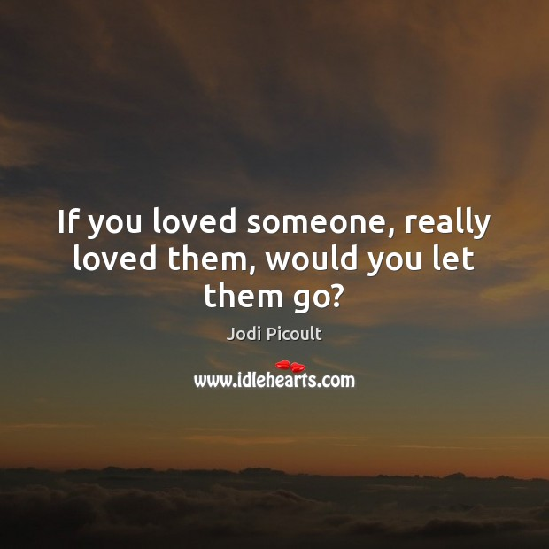 If you loved someone, really loved them, would you let them go? Jodi Picoult Picture Quote